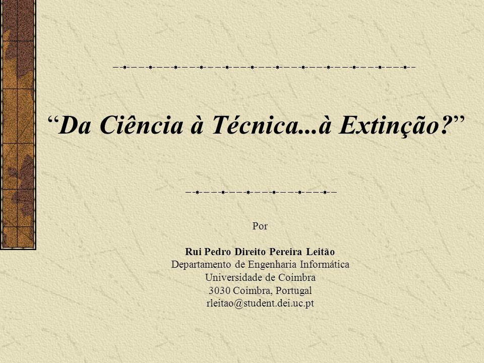 Da Ciência à Técnica...à Extinção? Por Rui Pedro Direito Pereira Leitão Departamento de Engenharia Informática Universidade de Coimbra 3030 Coimbra, P