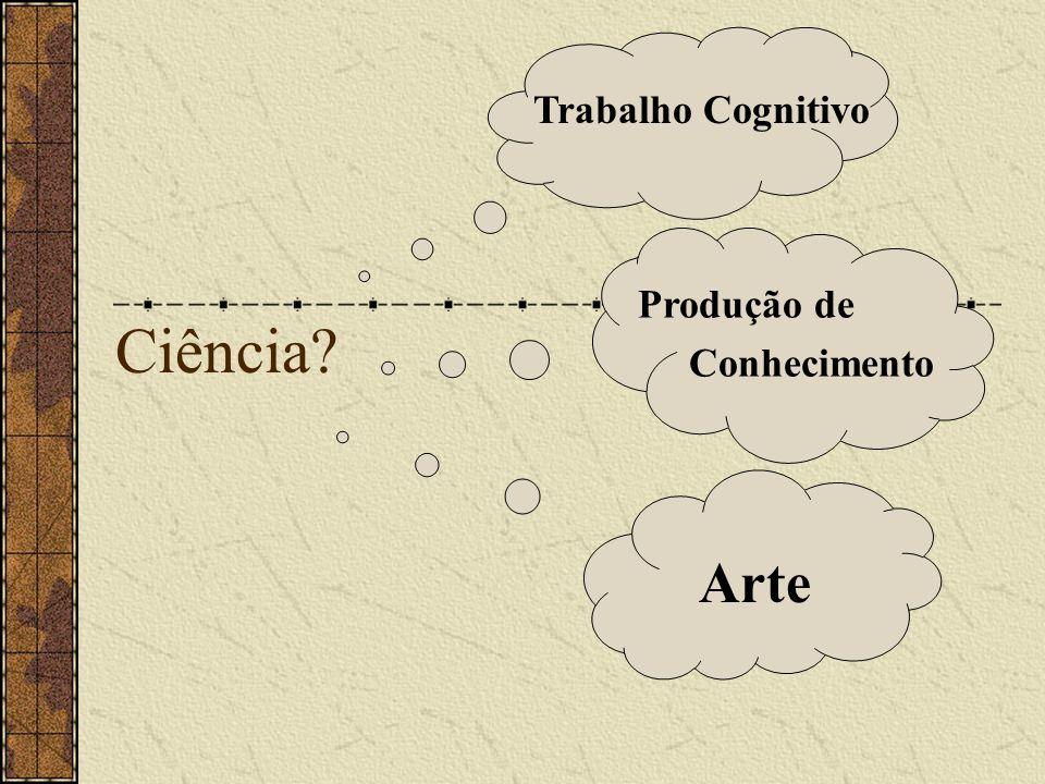 Ciência? Trabalho Cognitivo Produção de Conhecimento Arte