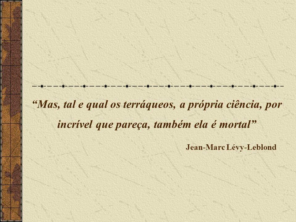Mas, tal e qual os terráqueos, a própria ciência, por incrível que pareça, também ela é mortal Jean-Marc Lévy-Leblond