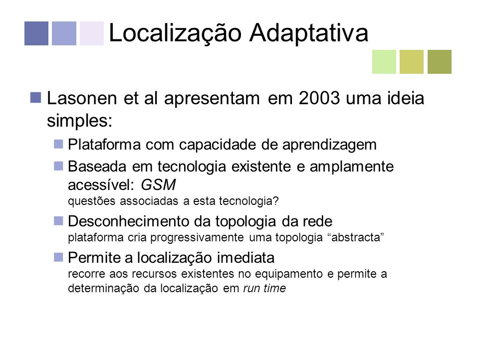 Localização Adaptativa Lasonen et al apresentam em 2003 uma ideia simples: Plataforma com capacidade de aprendizagem Baseada em tecnologia existente e amplamente acessível: GSM questões associadas a esta tecnologia.