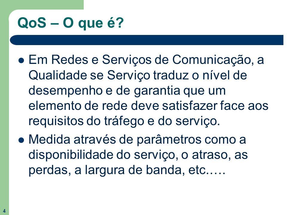 4 QoS – O que é? Em Redes e Serviços de Comunicação, a Qualidade se Serviço traduz o nível de desempenho e de garantia que um elemento de rede deve sa