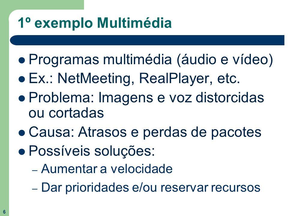 6 1º exemplo Multimédia Programas multimédia (áudio e vídeo) Ex.: NetMeeting, RealPlayer, etc. Problema: Imagens e voz distorcidas ou cortadas Causa: