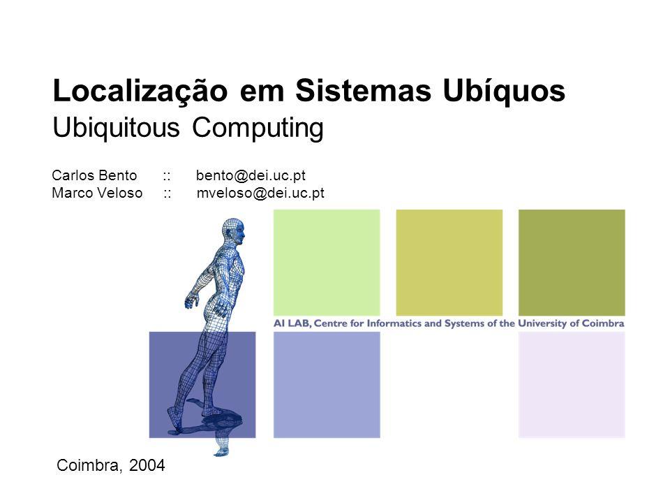 Localização em Sistemas Ubíquos Ubiquitous Computing Carlos Bento :: bento@dei.uc.pt Marco Veloso :: mveloso@dei.uc.pt Coimbra, 2004