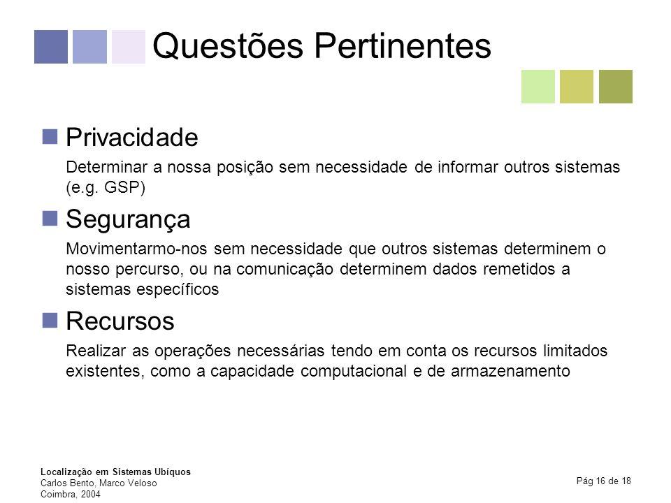 Localização em Sistemas Ubíquos Carlos Bento, Marco Veloso Coimbra, 2004 Pág 16 de 18 Questões Pertinentes Privacidade Determinar a nossa posição sem
