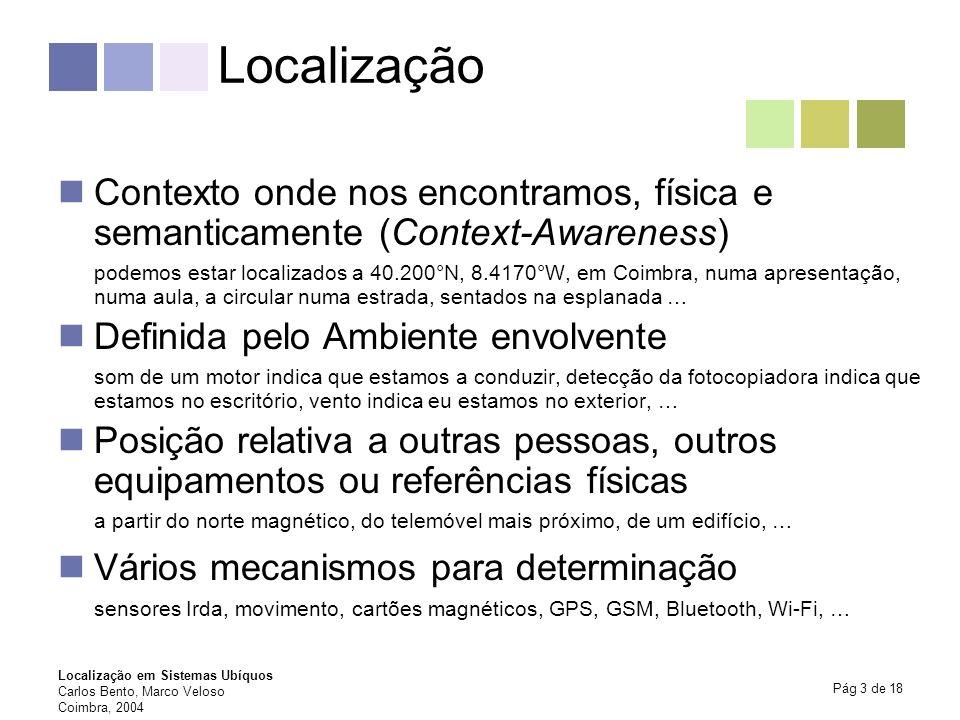 Localização em Sistemas Ubíquos Carlos Bento, Marco Veloso Coimbra, 2004 Pág 3 de 18 Localização Contexto onde nos encontramos, física e semanticament