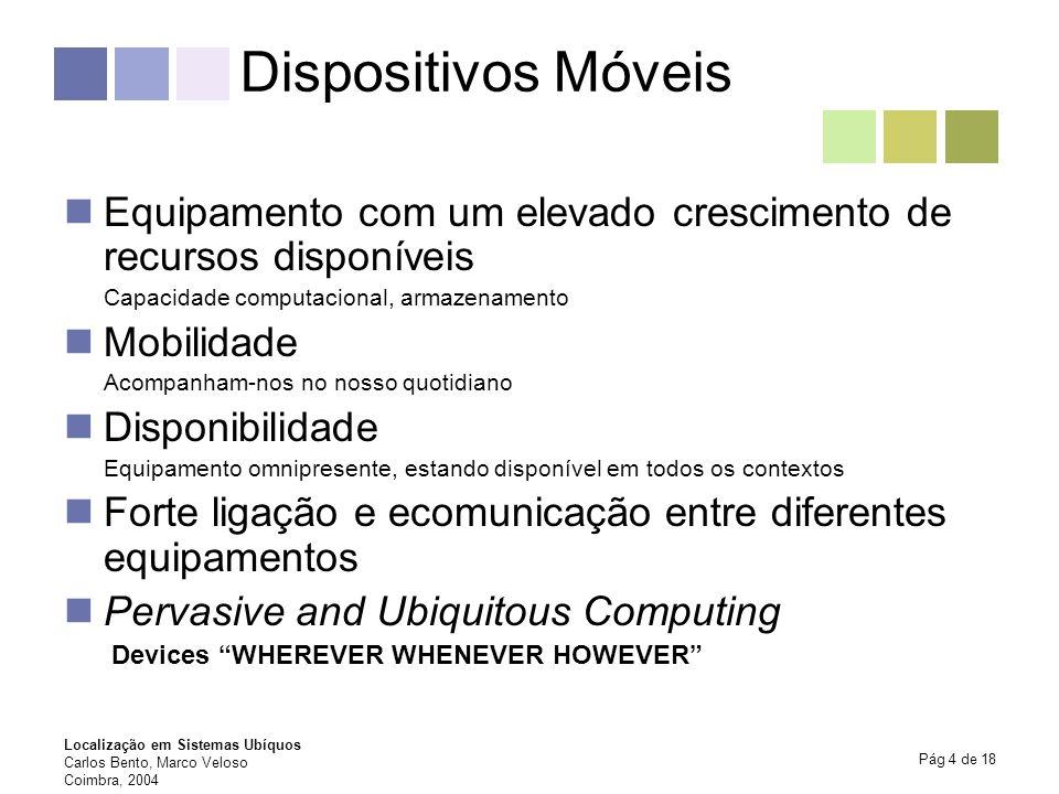 Localização em Sistemas Ubíquos Carlos Bento, Marco Veloso Coimbra, 2004 Pág 5 de 18 Dispositivos Móveis (cont.) PDAs (Personal Digital Assistant) Celular Phones