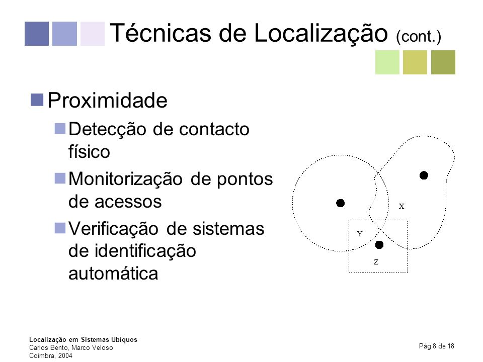 Localização em Sistemas Ubíquos Carlos Bento, Marco Veloso Coimbra, 2004 Pág 9 de 18 Taxonomia da Localização Física versus simbólica (40.200°N, 8.4170°W vs Coimbra) Absoluta versus relativa (40.200°N vs sala 5) Computação da localização pelo equipamento versus pelo sistema (GPS vs GSM) Exactidão e Precisão (10m a 90%; 1-3m a 99%) Escala (espaço, tempo, …) Reconhecimento (tipos de objectos, indivíduos únicos, …) Custo (tempo, espaço, recursos, financeiro, …) Limitações (ambiente físico, recursos, tecnologia, …)