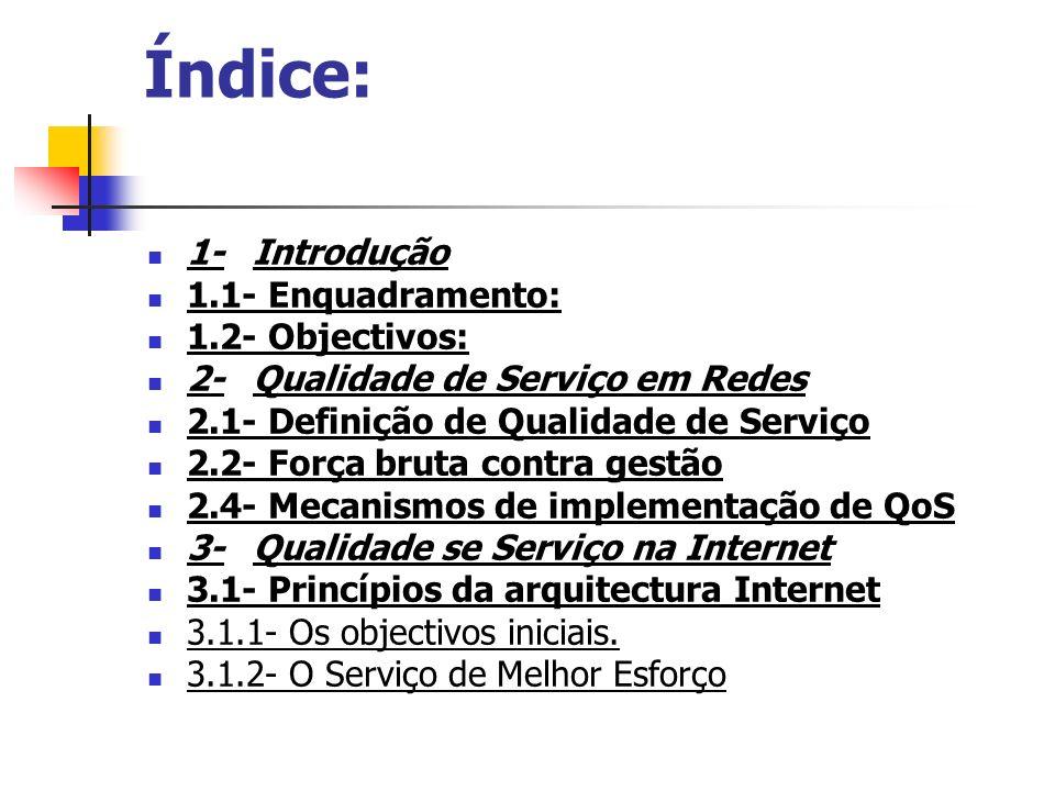 3.2- Controle de Congestionamento 3.3- A necessidade de Qualidade de Serviço na Internet 4-Abordagem sobre QoS na internet 4.1- Serviços Integrados (IntServ) 4.1.1- O modelo de referência para implementação 4.1.2- O serviço de QoS garantido 4.1.3- O serviço de carga controlada 4.1.4- O protocolo RSVP 4.1.5- Problemas com o IntServ 4.2 – Serviços Diferenciados (DifServ) 4.2.1- Serviços e contratos 4.2.2- Condicionamento de tráfego 4.2.3- Bas e PHBs 4.2.4- Provisionamento 4.3 – IntServ Vs DifServ 5-Conclusão