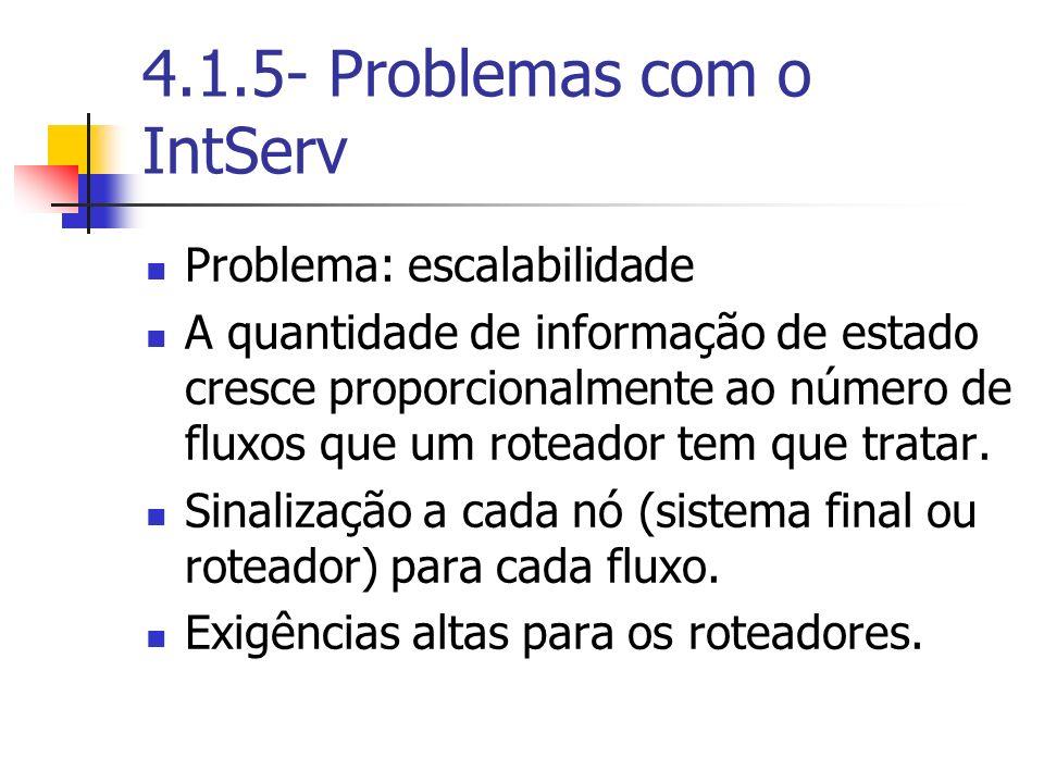 4.1.5- Problemas com o IntServ Problema: escalabilidade A quantidade de informação de estado cresce proporcionalmente ao número de fluxos que um rotea