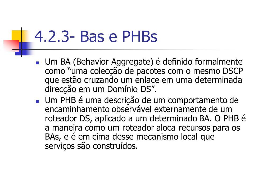 4.2.3- Bas e PHBs Um BA (Behavior Aggregate) é definido formalmente como uma colecção de pacotes com o mesmo DSCP que estão cruzando um enlace em uma
