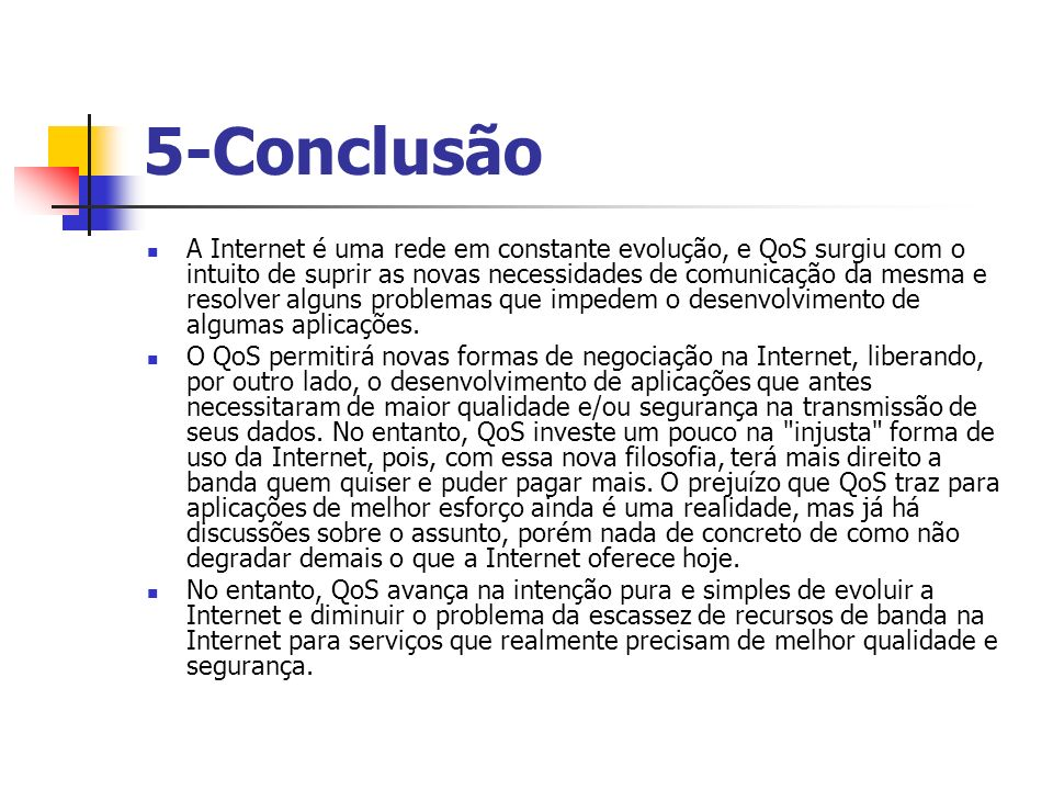 5-Conclusão A Internet é uma rede em constante evolução, e QoS surgiu com o intuito de suprir as novas necessidades de comunicação da mesma e resolver