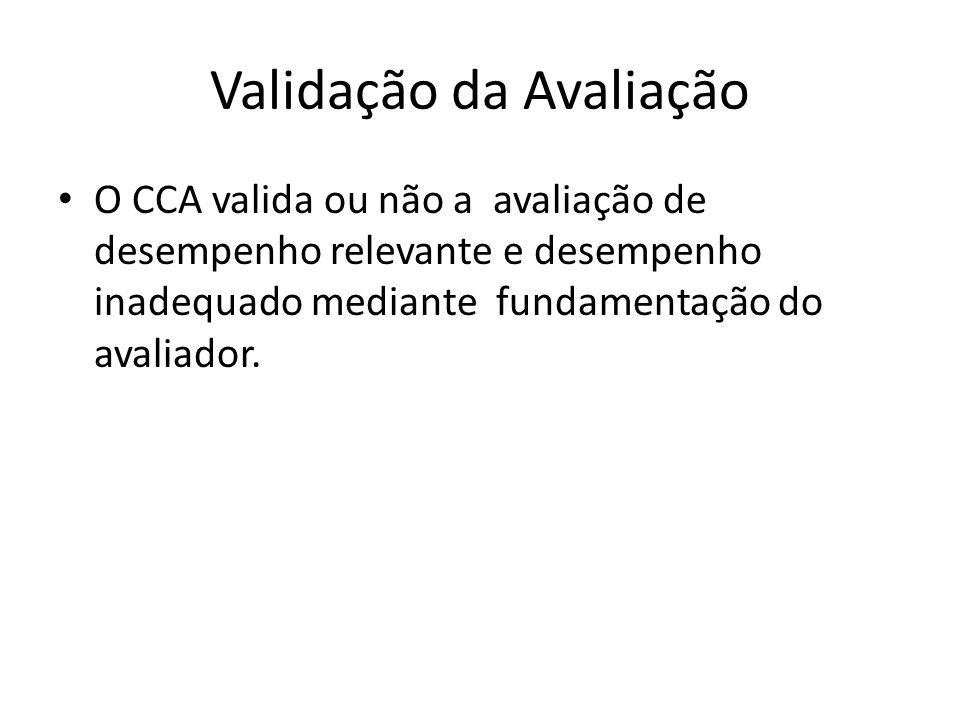 Validação da Avaliação O CCA valida ou não a avaliação de desempenho relevante e desempenho inadequado mediante fundamentação do avaliador.