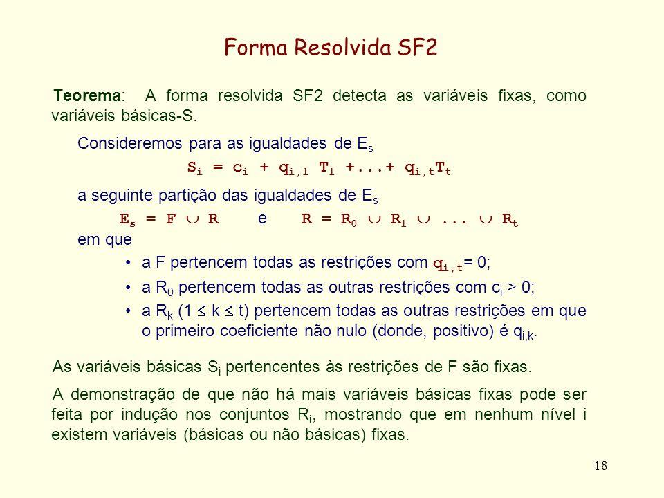 19 Forma Resolvida SF2 Caso Base (j = 0): No caso em que R = R 0, então todas as variáveis não básicas T j podem tomar valores num intervalo [ 0, ε [, não sendo portanto fixadas, sendo ε = min i c i /(|q i,1 |+...+|q i,t |) Com efeito, se em cada restrição S i = c i + q i,1 T 1 +...+ q i,t T t todas as variáveis não básicas T j tomarem valores arbitrários ε i no intervalo [ 0, ε [, será c i + q i,1 ε 1 +...+ q i,t ε t = δ i > 0 e portanto as variáveis básicas S i podem tomar valores arbitrários nos intervalos [ 0, δ i ], não sendo igualmente fixadas.
