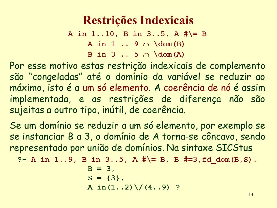 14 Restrições Indexicais A in 1..10, B in 3..5, A #\= B A in 1.. 9 \dom(B) B in 3.. 5 \dom(A) Por esse motivo estas restrição indexicais de complement