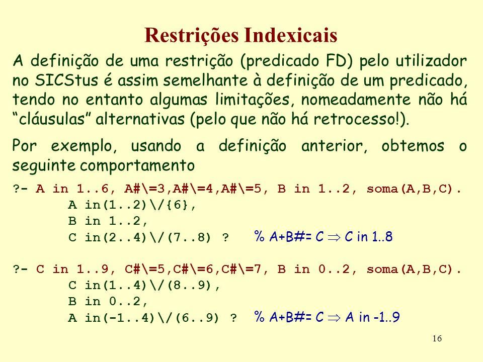 16 Restrições Indexicais A definição de uma restrição (predicado FD) pelo utilizador no SICStus é assim semelhante à definição de um predicado, tendo