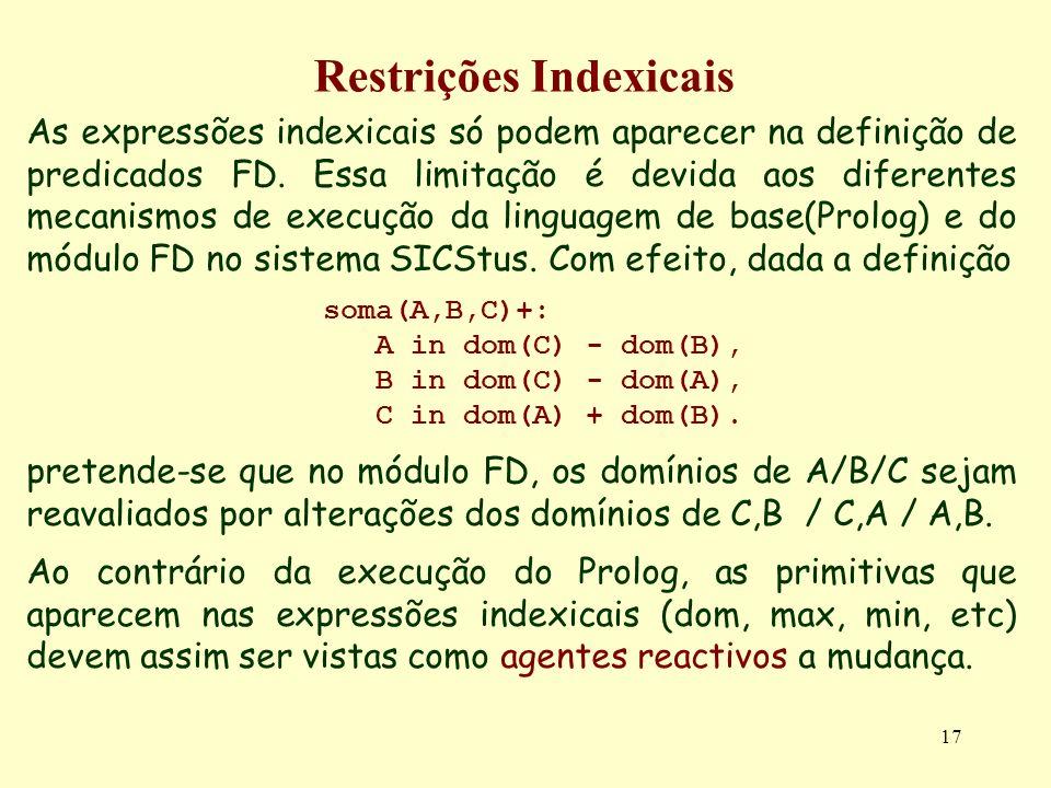 17 Restrições Indexicais As expressões indexicais só podem aparecer na definição de predicados FD. Essa limitação é devida aos diferentes mecanismos d