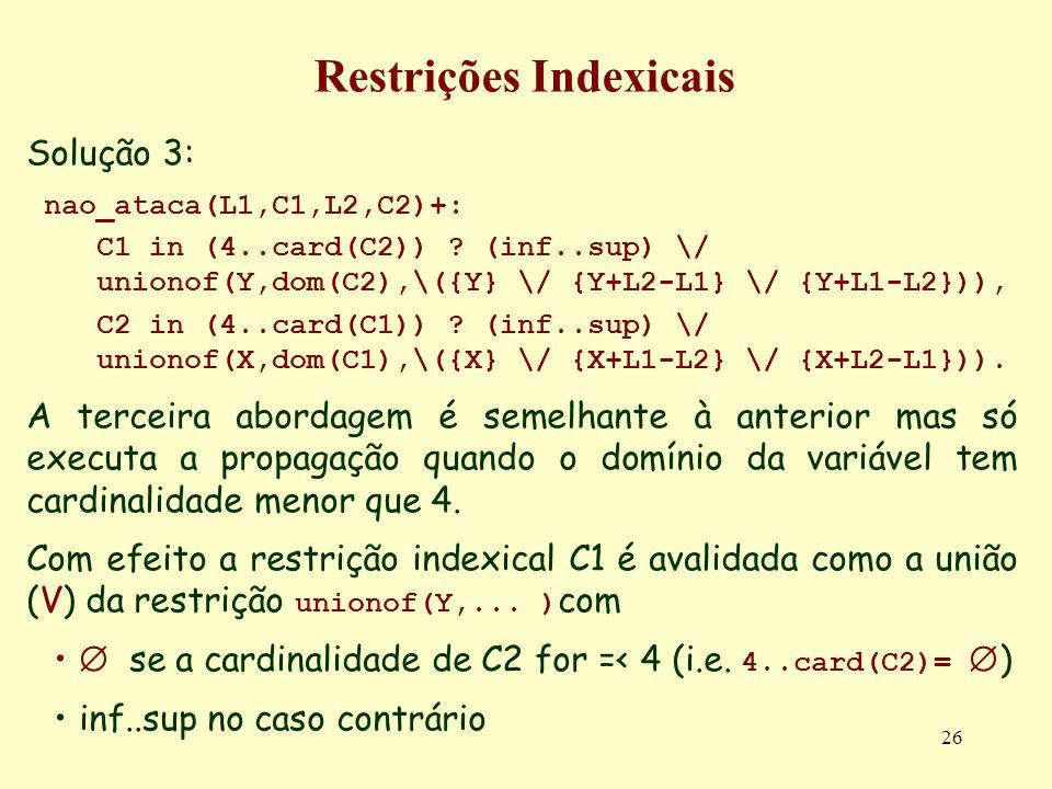 26 Restrições Indexicais Solução 3: nao_ataca(L1,C1,L2,C2)+: C1 in (4..card(C2)) ? (inf..sup) \/ unionof(Y,dom(C2),\({Y} \/ {Y+L2-L1} \/ {Y+L1-L2})),