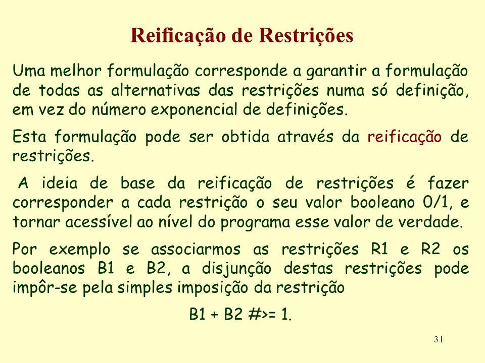 31 Reificação de Restrições Uma melhor formulação corresponde a garantir a formulação de todas as alternativas das restrições numa só definição, em ve