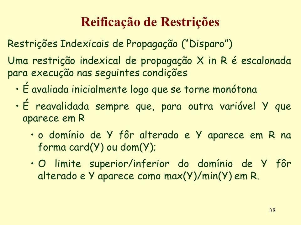 38 Reificação de Restrições Restrições Indexicais de Propagação (Disparo) Uma restrição indexical de propagação X in R é escalonada para execução nas