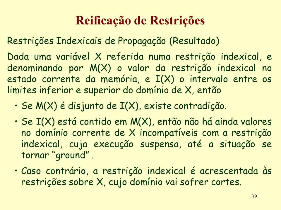 39 Reificação de Restrições Restrições Indexicais de Propagação (Resultado) Dada uma variável X referida numa restrição indexical, e denominando por M