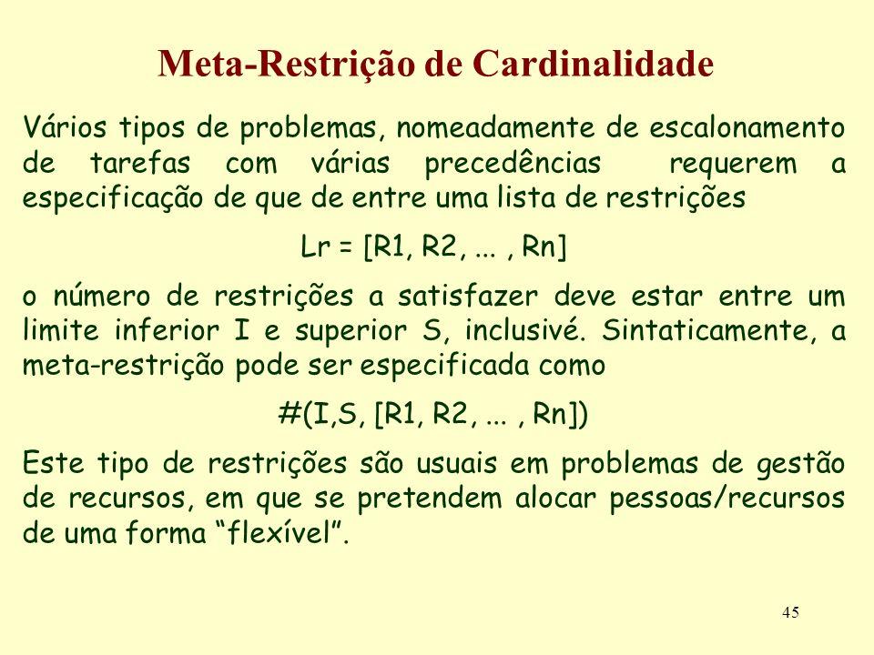 45 Meta-Restrição de Cardinalidade Vários tipos de problemas, nomeadamente de escalonamento de tarefas com várias precedências requerem a especificaçã