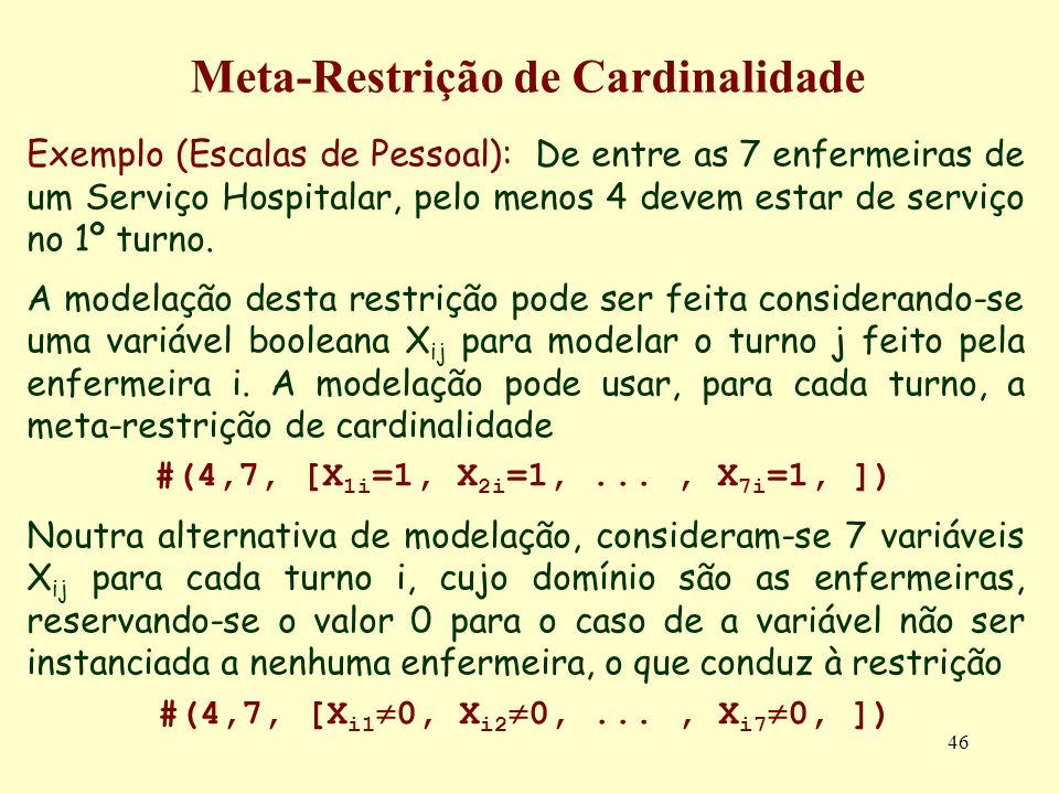 46 Meta-Restrição de Cardinalidade Exemplo (Escalas de Pessoal): De entre as 7 enfermeiras de um Serviço Hospitalar, pelo menos 4 devem estar de servi