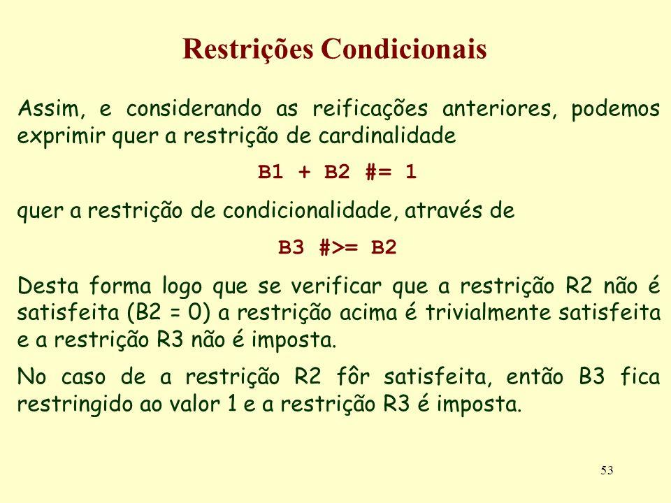 53 Restrições Condicionais Assim, e considerando as reificações anteriores, podemos exprimir quer a restrição de cardinalidade B1 + B2 #= 1 quer a res