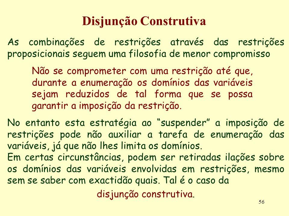 56 Disjunção Construtiva As combinações de restrições através das restrições proposicionais seguem uma filosofia de menor compromisso No entanto esta