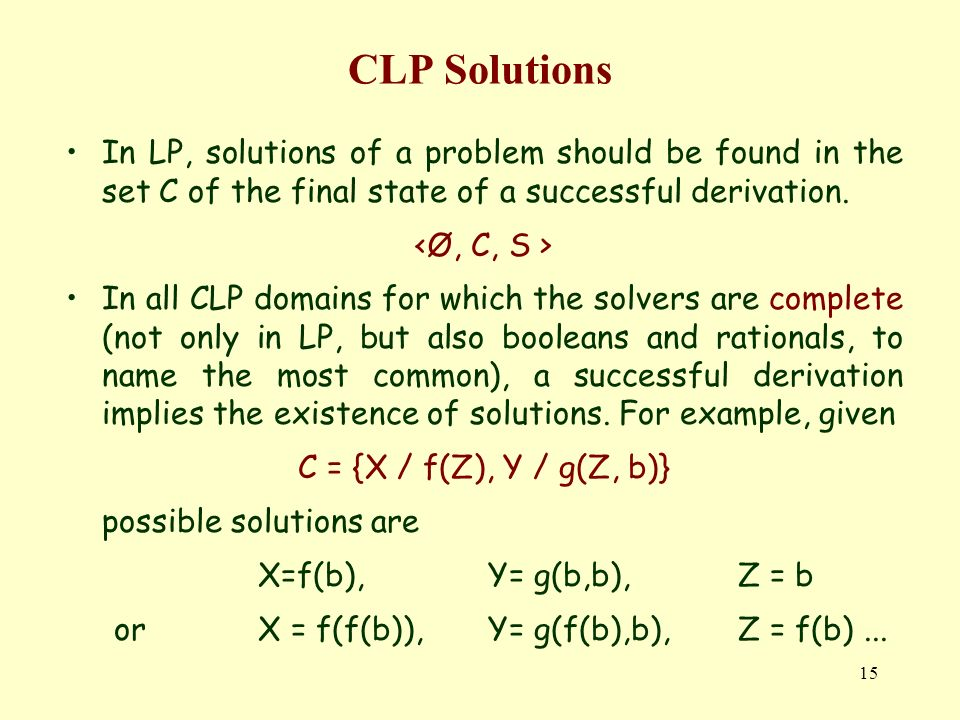 15 CLP Solutions In LP, solutions of a problem should be found in the set C of the final state of a successful derivation.