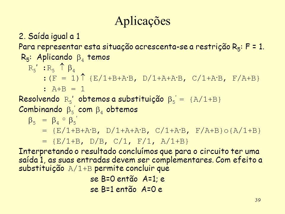 39 Aplicações 2. Saída igual a 1 Para representar esta situação acrescenta-se a restrição R 5 : F = 1. R 5 : Aplicando 4 temos R 5 :R 5 4 :(F = 1) {E/