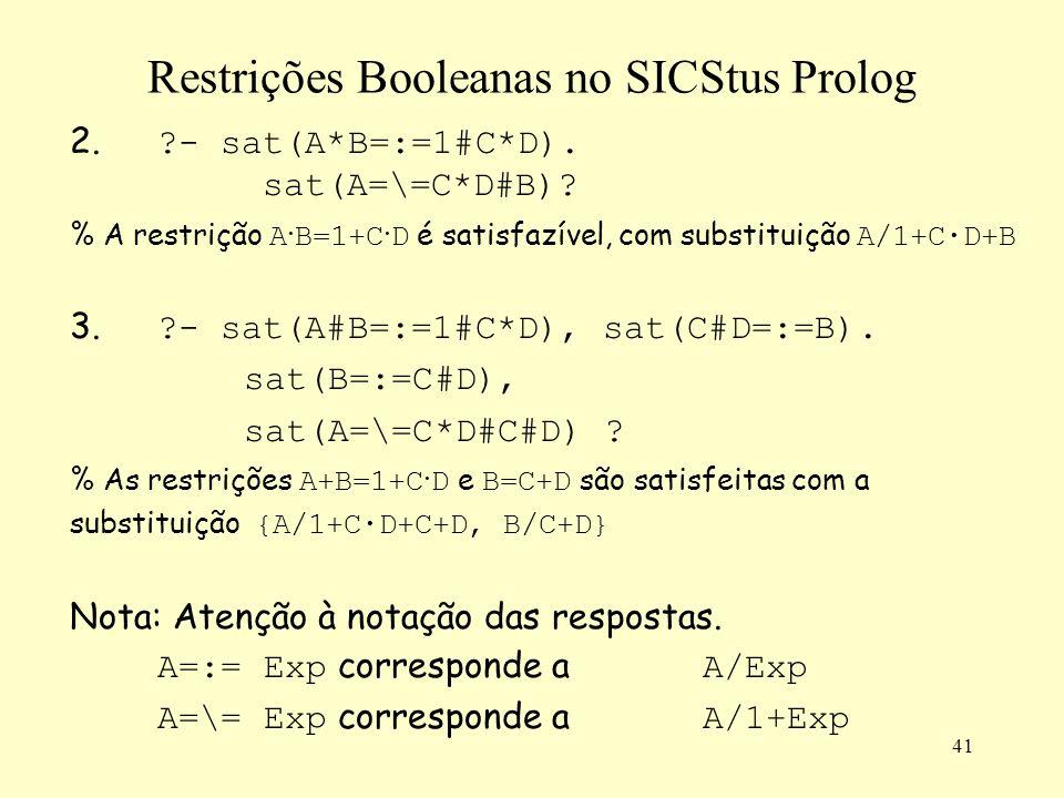 41 Restrições Booleanas no SICStus Prolog 2. ?- sat(A*B=:=1#C*D). sat(A=\=C*D#B)? % A restrição A · B=1+C · D é satisfazível, com substituição A/1+C·D