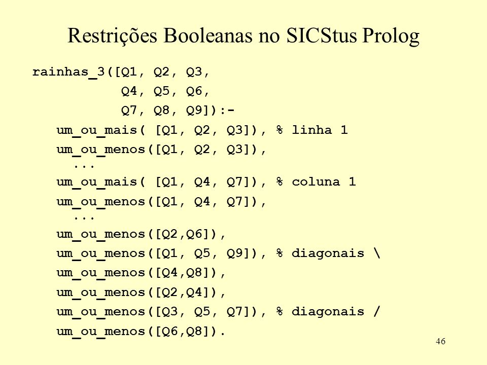 46 Restrições Booleanas no SICStus Prolog rainhas_3([Q1, Q2, Q3, Q4, Q5, Q6, Q7, Q8, Q9]):- um_ou_mais( [Q1, Q2, Q3]), % linha 1 um_ou_menos([Q1, Q2,