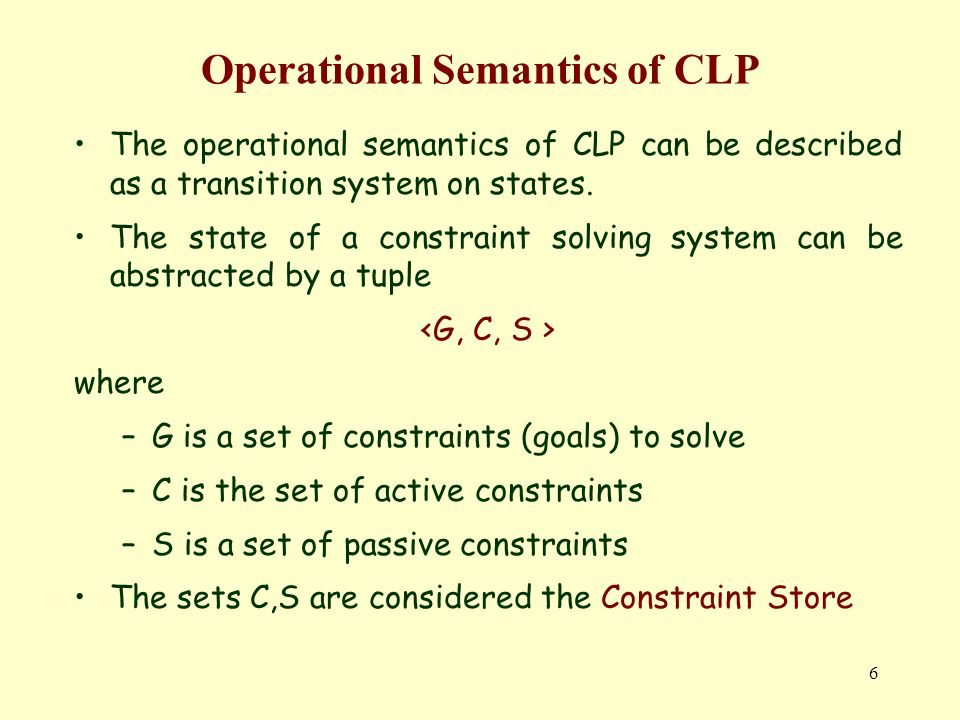 7 Operational Semantics of CLP The state transitions are the following Handling a constraint it is assumed that a computation rule selects constraint g among those still to be considered.