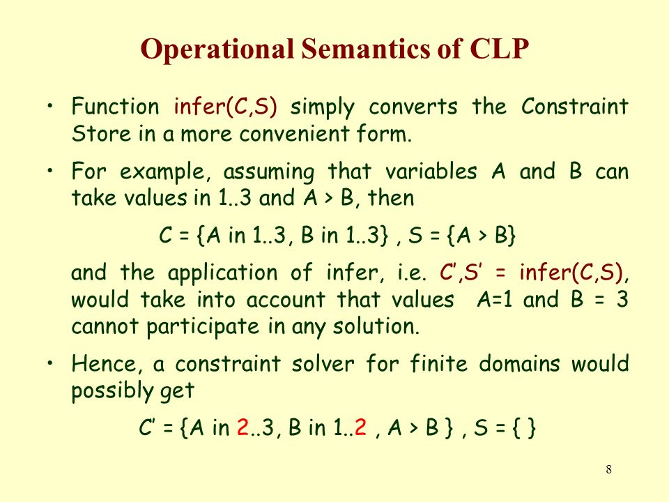 8 Operational Semantics of CLP Function infer(C,S) simply converts the Constraint Store in a more convenient form.