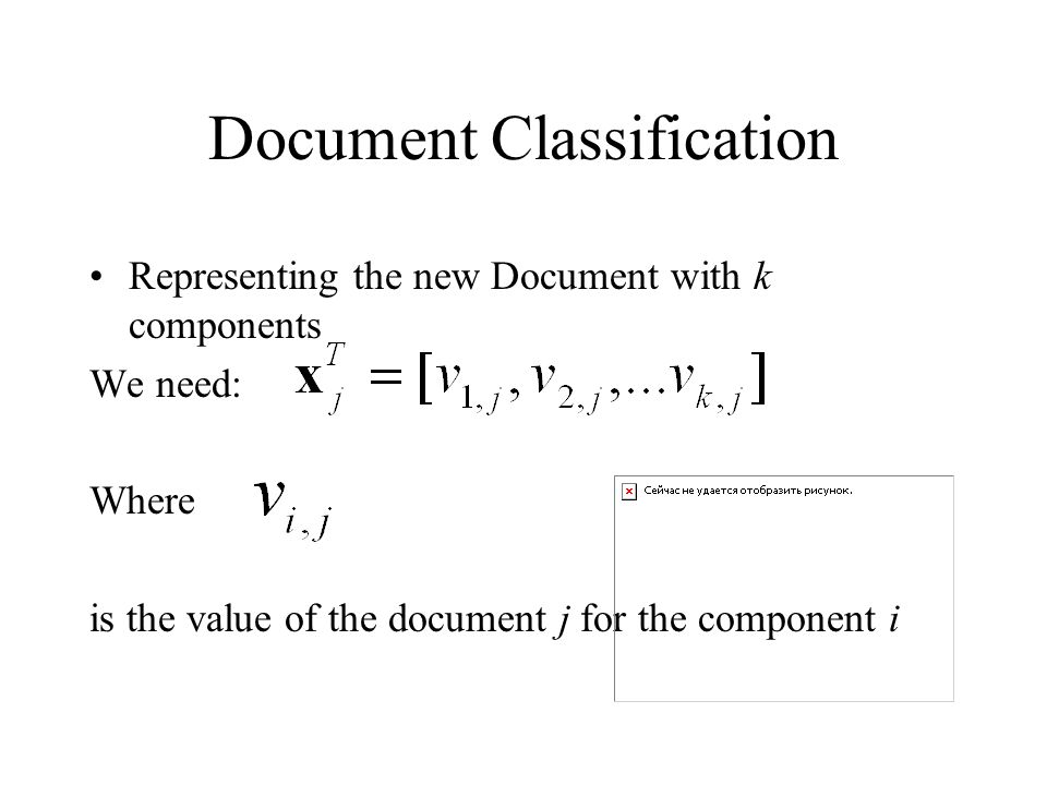 Document Classification Representing the new Document with k components We need: Where is the value of the document j for the component i