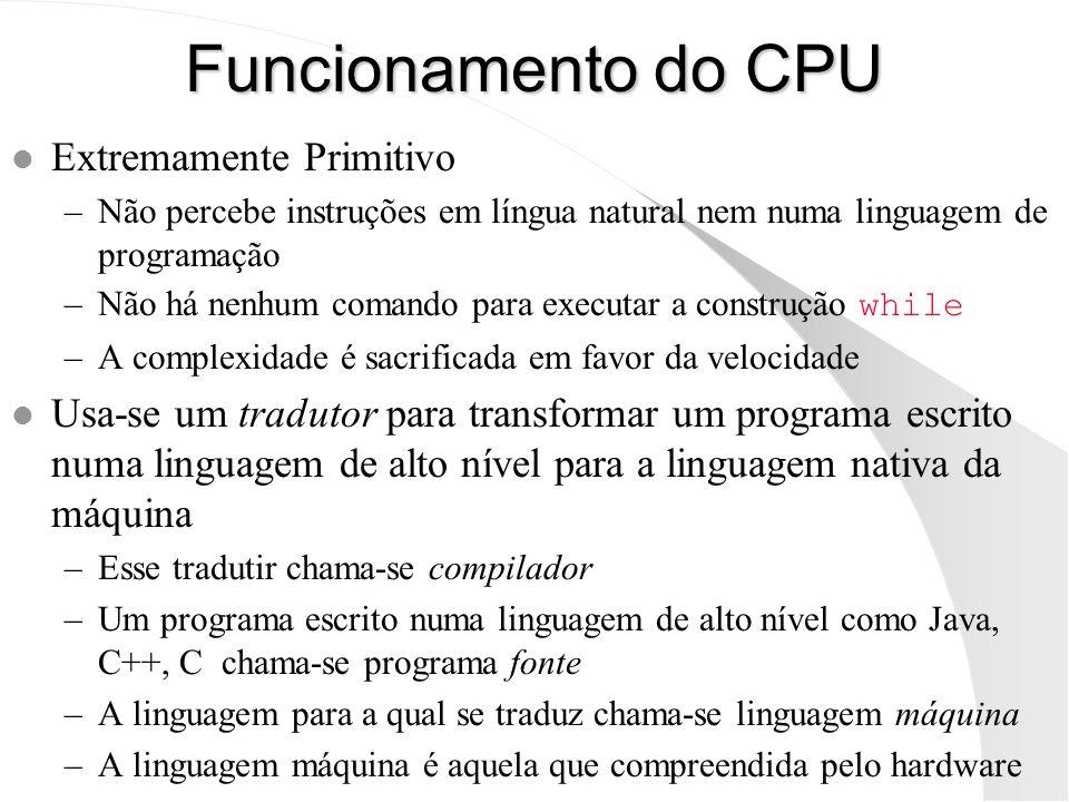 Funcionamento do CPU l Extremamente Primitivo –Não percebe instruções em língua natural nem numa linguagem de programação –Não há nenhum comando para
