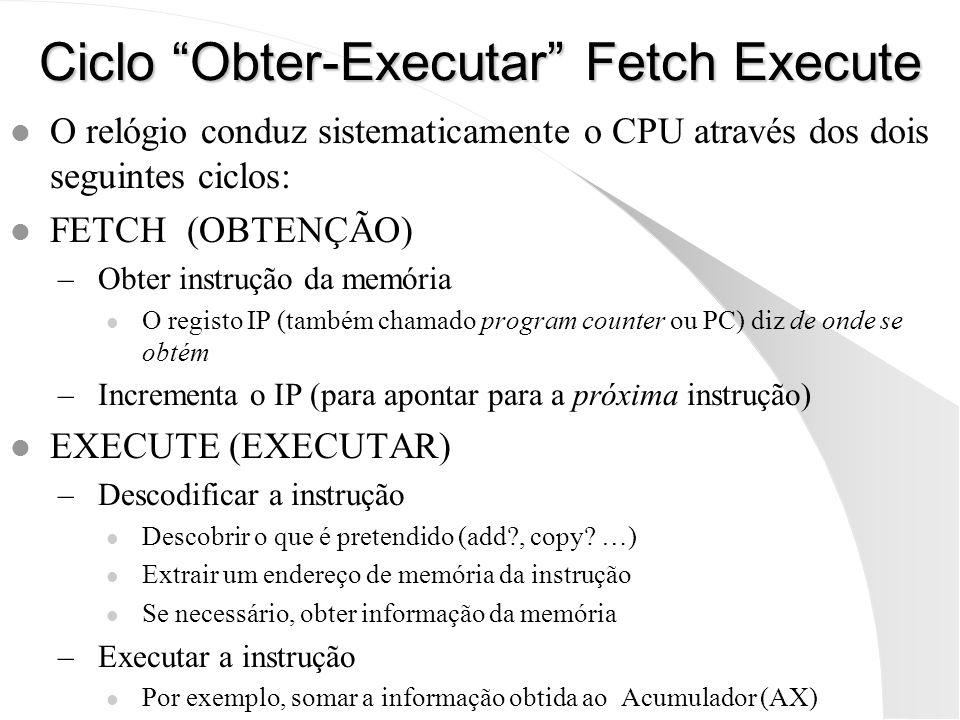 Ciclo Obter-Executar Fetch Execute l O relógio conduz sistematicamente o CPU através dos dois seguintes ciclos: l FETCH (OBTENÇÃO) –Obter instrução da