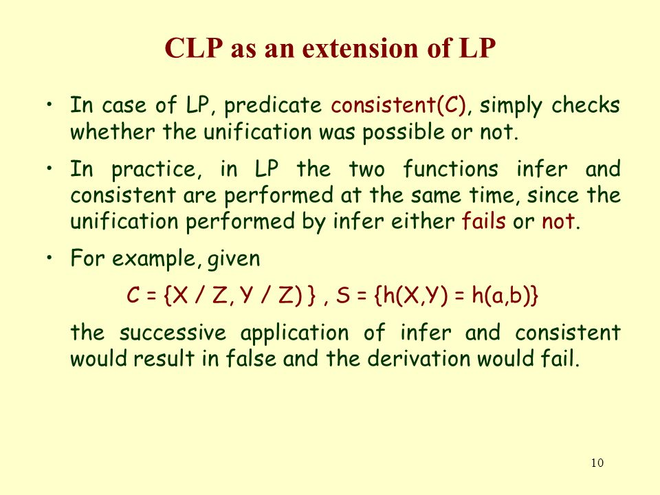 10 CLP as an extension of LP In case of LP, predicate consistent(C), simply checks whether the unification was possible or not.