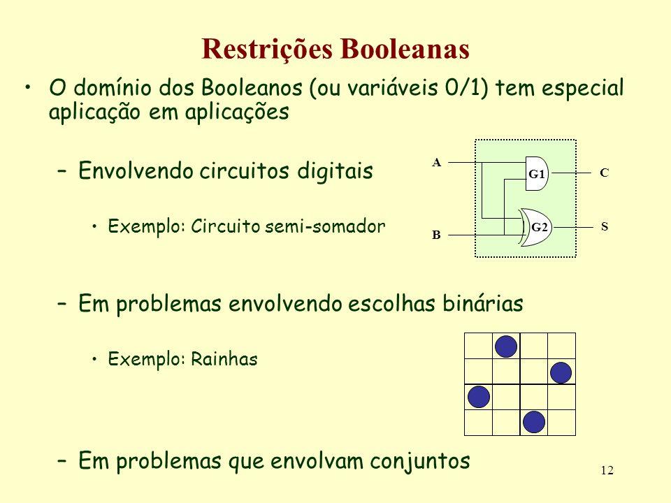 12 Restrições Booleanas O domínio dos Booleanos (ou variáveis 0/1) tem especial aplicação em aplicações –Envolvendo circuitos digitais Exemplo: Circuito semi-somador –Em problemas envolvendo escolhas binárias Exemplo: Rainhas –Em problemas que envolvam conjuntos B G1 G2G2 A C S