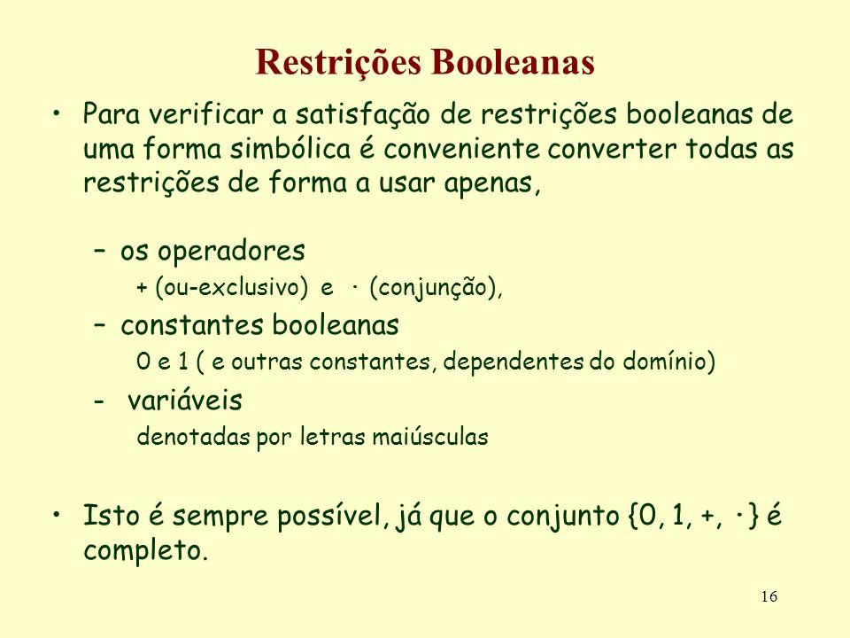 16 Restrições Booleanas Para verificar a satisfação de restrições booleanas de uma forma simbólica é conveniente converter todas as restrições de forma a usar apenas, –os operadores + (ou-exclusivo) e · (conjunção), –constantes booleanas 0 e 1 ( e outras constantes, dependentes do domínio) – variáveis denotadas por letras maiúsculas Isto é sempre possível, já que o conjunto {0, 1, +, ·} é completo.