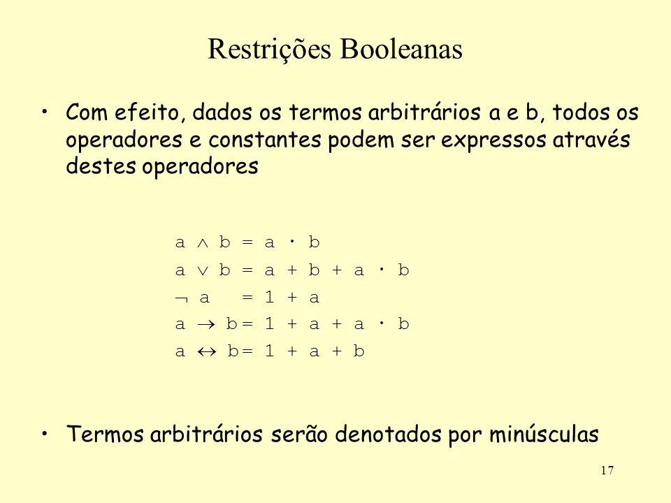 17 Restrições Booleanas Com efeito, dados os termos arbitrários a e b, todos os operadores e constantes podem ser expressos através destes operadores a b= a · b a b= a + b + a · b a= 1 + a a b= 1 + a + a · b a b= 1 + a + b Termos arbitrários serão denotados por minúsculas