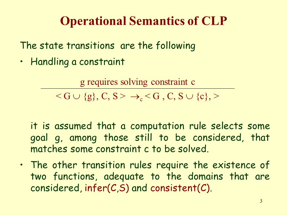 3 Operational Semantics of CLP The state transitions are the following Handling a constraint it is assumed that a computation rule selects some goal g, among those still to be considered, that matches some constraint c to be solved.