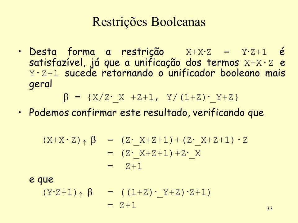 33 Restrições Booleanas Desta forma a restrição X+X · Z = Y · Z+1 é satisfazível, já que a unificação dos termos X+X · Z e Y · Z+1 sucede retornando o