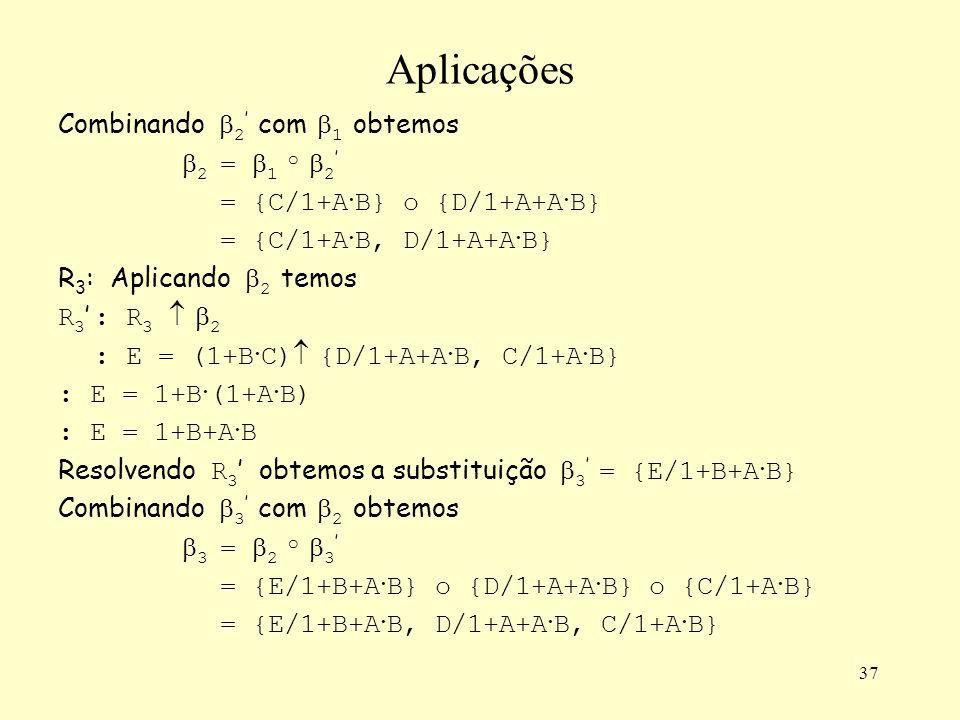 37 Aplicações Combinando 2 com 1 obtemos 2 = 1 o 2 = {C/1+A · B} o {D/1+A+A · B} = {C/1+A · B, D/1+A+A · B} R 3 : Aplicando 2 temos R 3 : R 3 2 : E = (1+B · C) {D/1+A+A · B, C/1+A · B} : E = 1+B · (1+A · B) : E = 1+B+A · B Resolvendo R 3 obtemos a substituição 3 = {E/1+B+A · B} Combinando 3 com 2 obtemos 3 = 2 o 3 = {E/1+B+A · B} o {D/1+A+A · B} o {C/1+A · B} = {E/1+B+A · B, D/1+A+A · B, C/1+A · B}