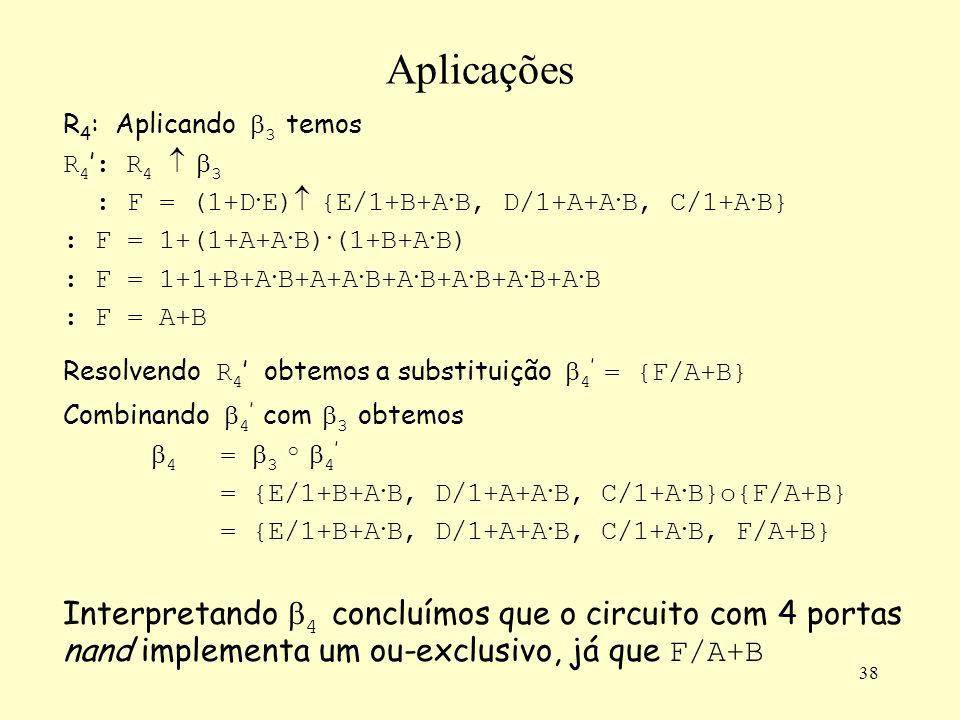 38 Aplicações R 4 : Aplicando 3 temos R 4 : R 4 3 : F = (1+D · E) {E/1+B+A · B, D/1+A+A · B, C/1+A · B} : F = 1+(1+A+A · B) · (1+B+A · B) : F = 1+1+B+A · B+A+A · B+A · B+A · B+A · B+A · B : F = A+B Resolvendo R 4 obtemos a substituição 4 = {F/A+B} Combinando 4 com 3 obtemos 4 = 3 o 4 = {E/1+B+A · B, D/1+A+A · B, C/1+A · B}o{F/A+B} = {E/1+B+A · B, D/1+A+A · B, C/1+A · B, F/A+B} Interpretando 4 concluímos que o circuito com 4 portas nand implementa um ou-exclusivo, já que F/A+B