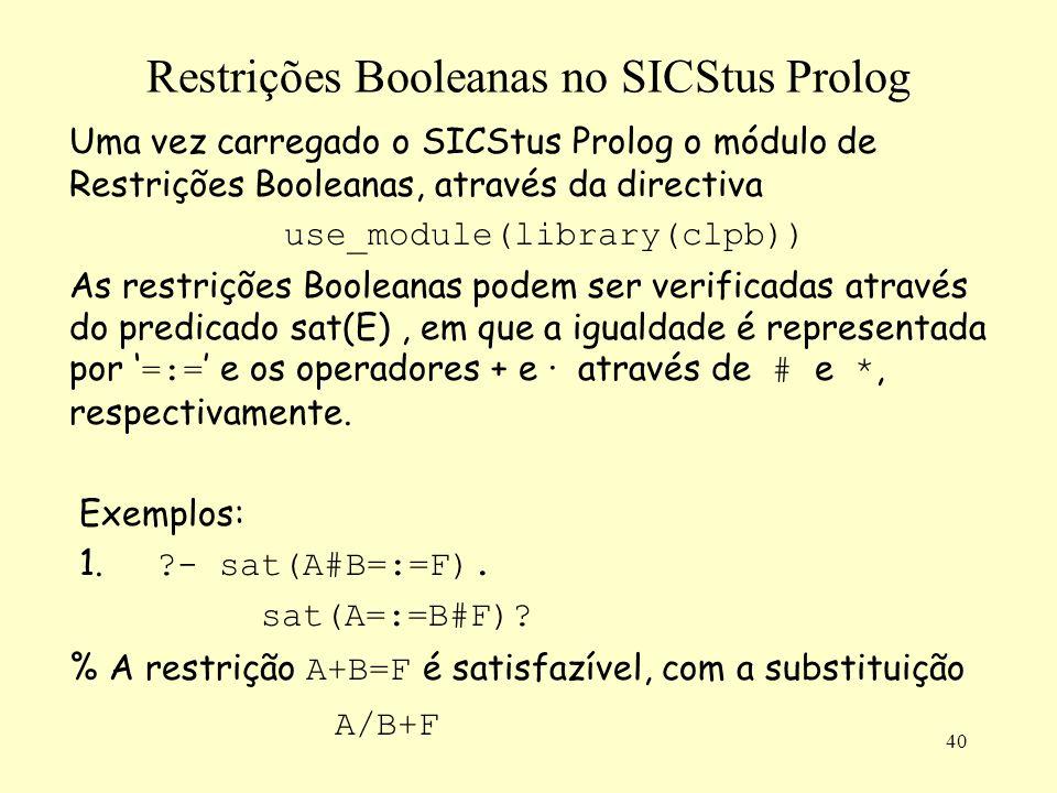 40 Restrições Booleanas no SICStus Prolog Uma vez carregado o SICStus Prolog o módulo de Restrições Booleanas, através da directiva use_module(library(clpb)) As restrições Booleanas podem ser verificadas através do predicado sat(E), em que a igualdade é representada por =:= e os operadores + e · através de # e *, respectivamente.