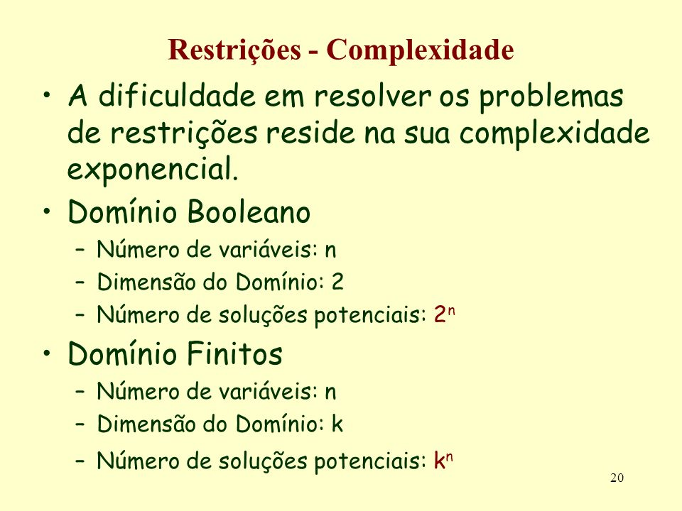 20 Restrições - Complexidade A dificuldade em resolver os problemas de restrições reside na sua complexidade exponencial. Domínio Booleano –Número de