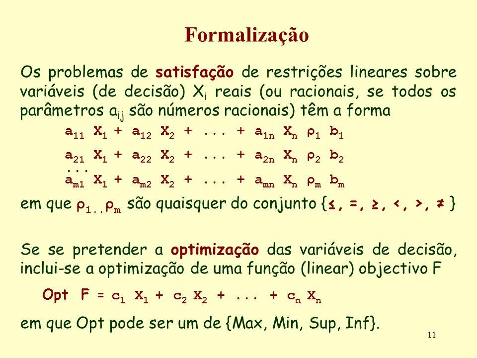 11 Formalização Os problemas de satisfação de restrições lineares sobre variáveis (de decisão) X i reais (ou racionais, se todos os parâmetros a ij sã