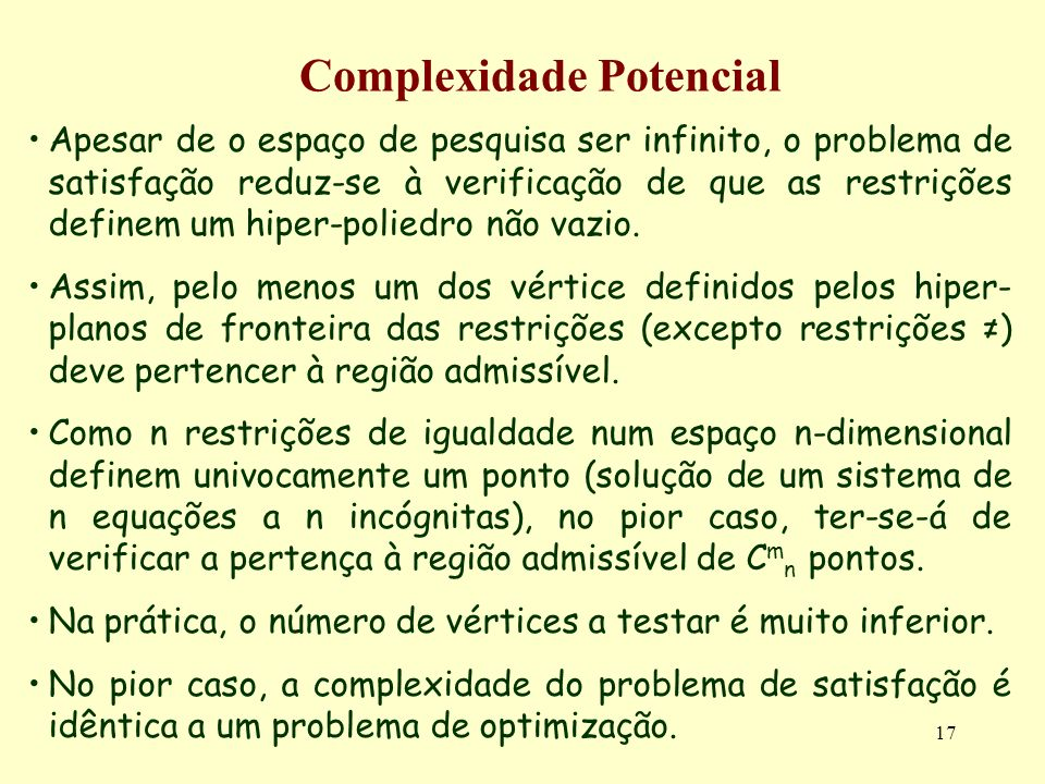 17 Complexidade Potencial Apesar de o espaço de pesquisa ser infinito, o problema de satisfação reduz-se à verificação de que as restrições definem um