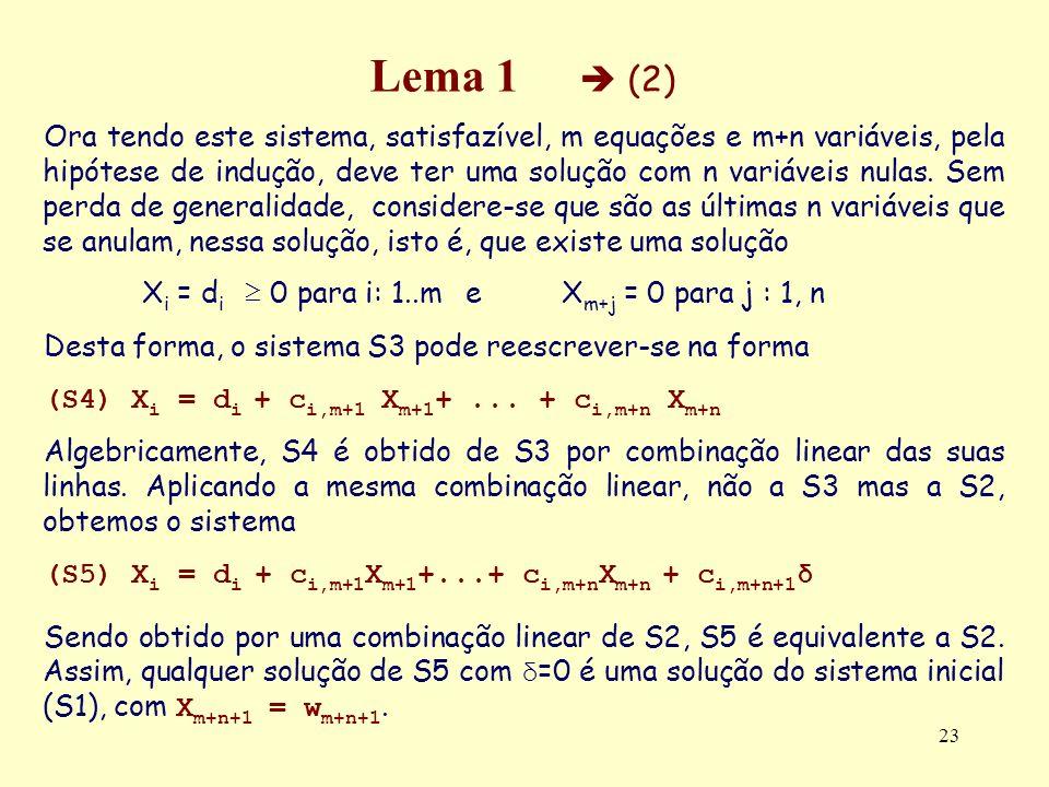 23 Lema 1 (2) Ora tendo este sistema, satisfazível, m equações e m+n variáveis, pela hipótese de indução, deve ter uma solução com n variáveis nulas.